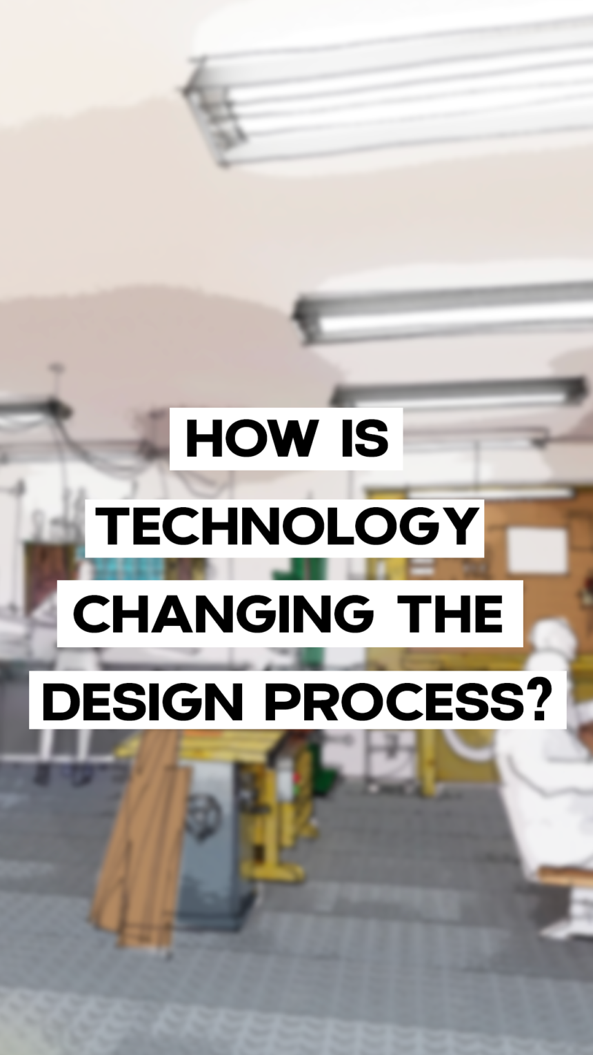 How is technology changing the design process?